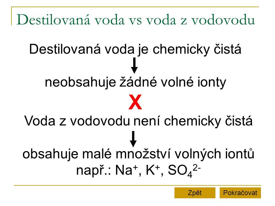 Destilovaná voda vs voda z vodovodu PokračovatZpět Destilovaná voda je chemicky čistá neobsahuje žádné volné ionty Voda z vodovodu není chemicky čistá obsahuje malé množství volných iontů např.: Na +, K +, SO 4 2- X