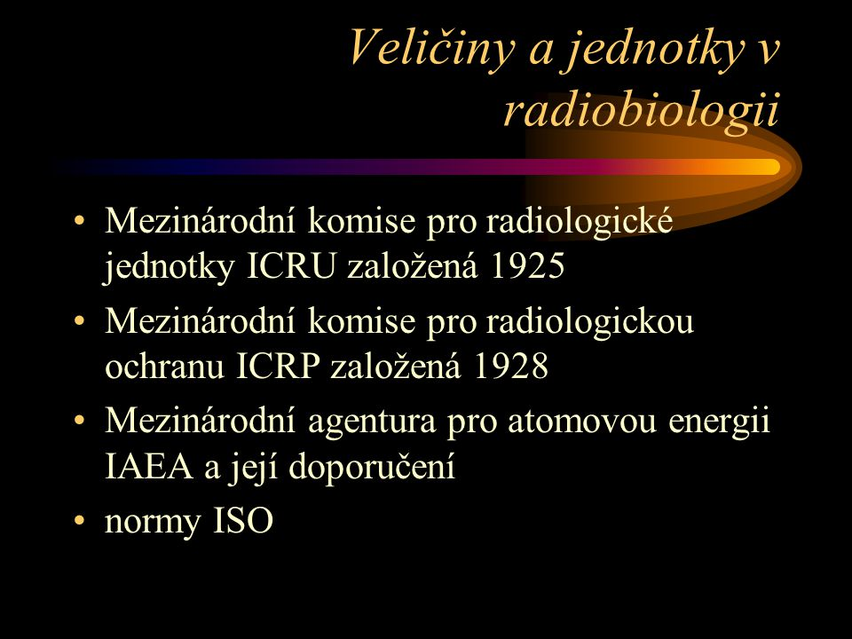 Veličiny a jednotky v radiobiologii •Mezinárodní komise pro radiologické jednotky ICRU založená 1925 •Mezinárodní komise pro radiologickou ochranu ICR