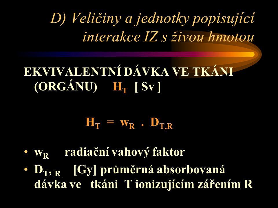 D) Veličiny a jednotky popisující interakce IZ s živou hmotou EKVIVALENTNÍ DÁVKA VE TKÁNI (ORGÁNU) H T [ Sv ] H T = w R. D T,R •w R radiační vahový fa
