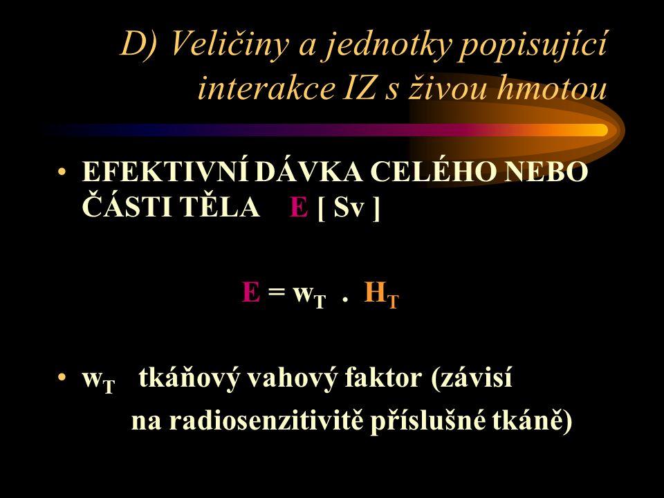 D) Veličiny a jednotky popisující interakce IZ s živou hmotou •EFEKTIVNÍ DÁVKA CELÉHO NEBO ČÁSTI TĚLA E [ Sv ] E = w T. H T •w T tkáňový vahový faktor