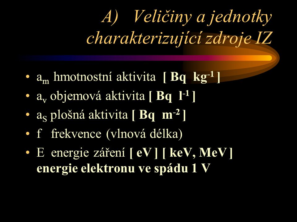 B) Veličiny a jednotky IZ charakterizující pole v prostoru •Ψ hustota (fluence) částic [ m -2 ] • fluenční příkon [ m -2 s -1 ] • zářivá energie [ J ] • tok energie [ J m -2 ] • hustota toku energie [J m -2 s -1 ] = [ W m -2 ]