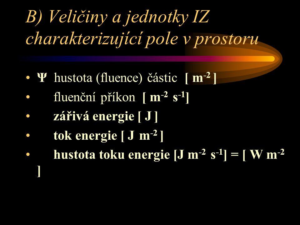 B) Veličiny a jednotky IZ charakterizující pole v prostoru •Ψ hustota (fluence) částic [ m -2 ] • fluenční příkon [ m -2 s -1 ] • zářivá energie [ J ]