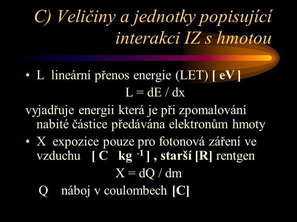 C) Veličiny a jednotky popisující interakci IZ s hmotou •L lineární přenos energie (LET) [ eV ] L = dE / dx vyjadřuje energii která je při zpomalování