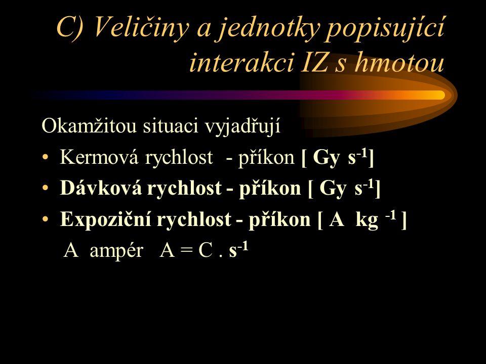 C) Veličiny a jednotky popisující interakci IZ s hmotou Okamžitou situaci vyjadřují •Kermová rychlost - příkon [ Gy s -1 ] •Dávková rychlost - příkon