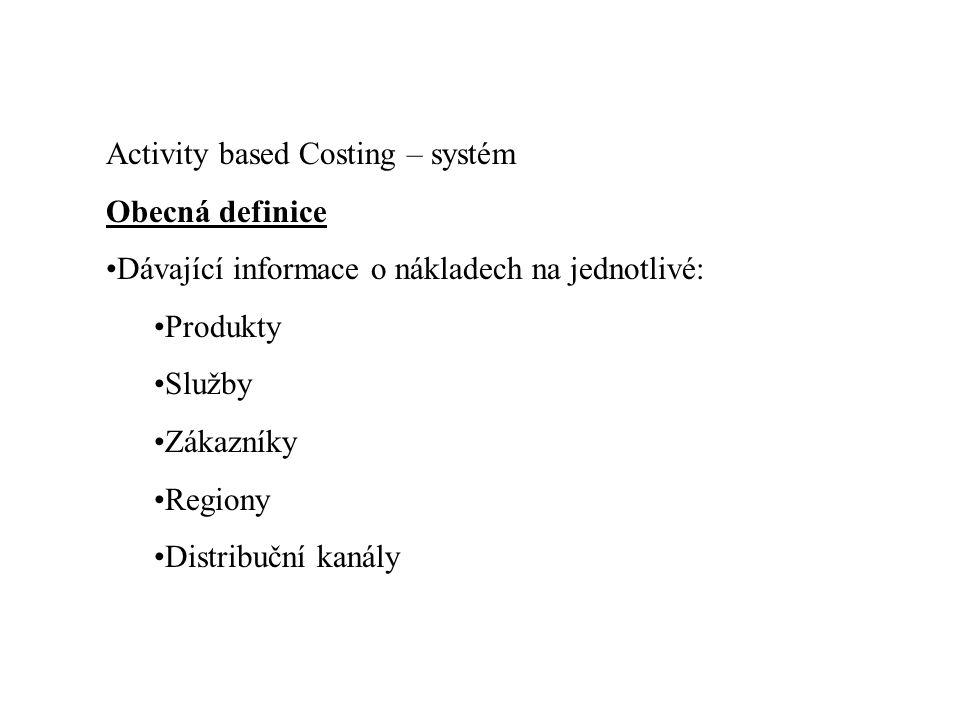 Activity based Costing – systém Obecná definice •Dávající informace o nákladech na jednotlivé: •Produkty •Služby •Zákazníky •Regiony •Distribuční kaná