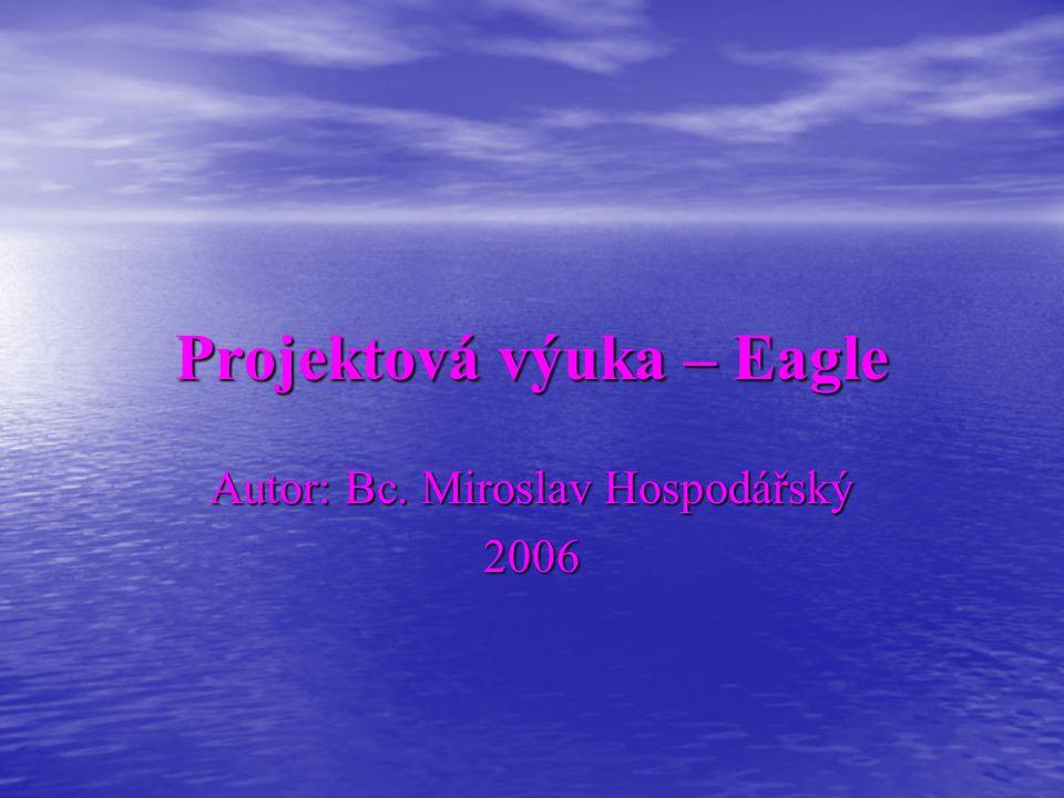 Projektová výuka – Eagle Autor: Bc. Miroslav Hospodářský 2006