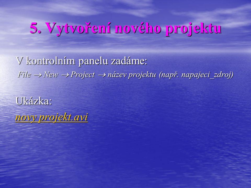 5. Vytvoření nového projektu V kontrolním panelu zadáme: File  New  Project  název projektu (např. napajeci_zdroj) Ukázka: novy projekt.avi novy pr