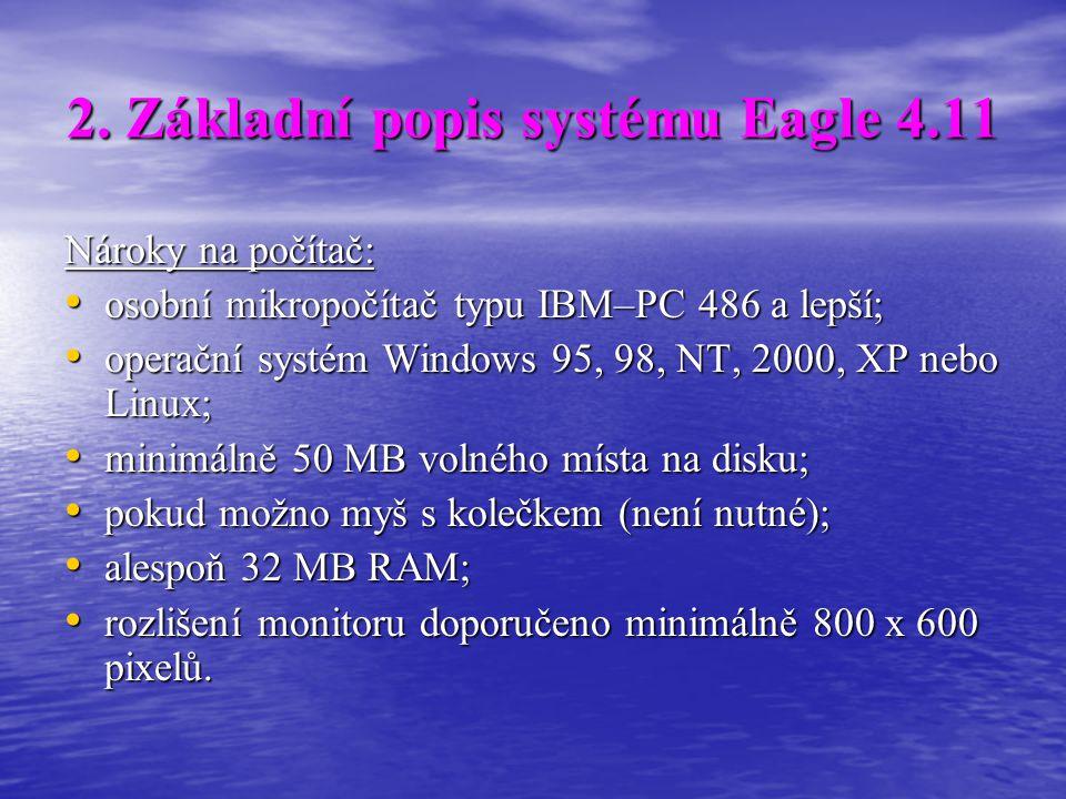 2. Základní popis systému Eagle 4.11 Nároky na počítač: • osobní mikropočítač typu IBM–PC 486 a lepší; • operační systém Windows 95, 98, NT, 2000, XP