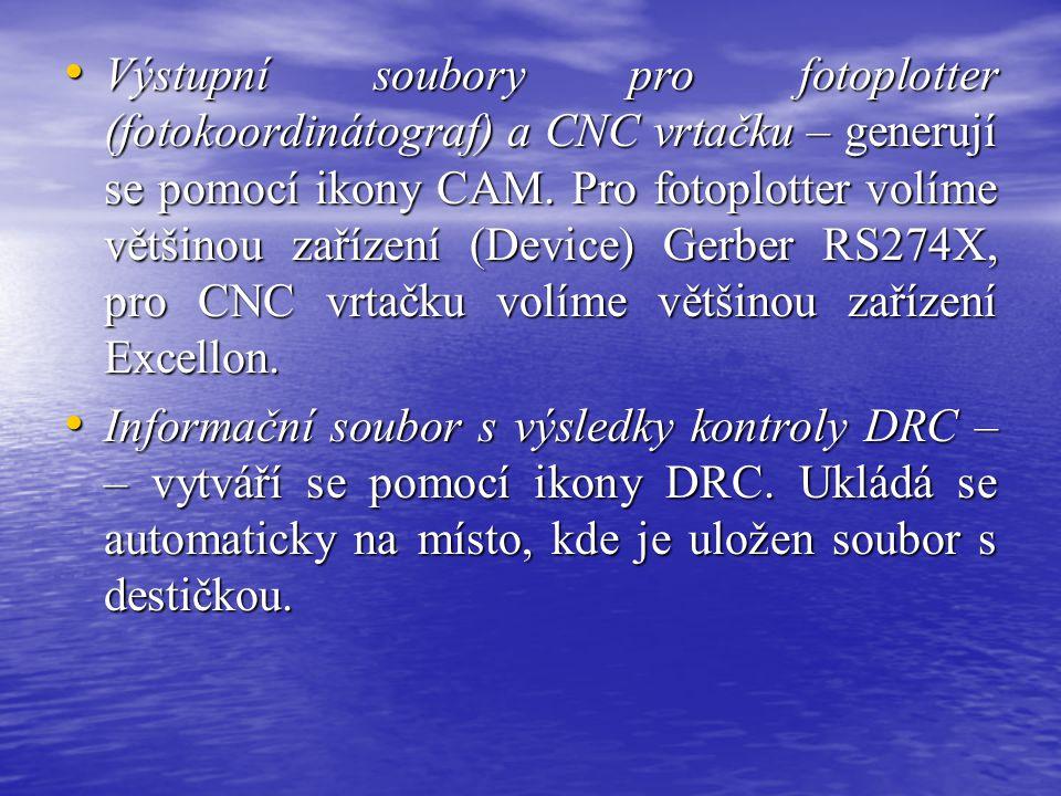 • Výstupní soubory pro fotoplotter (fotokoordinátograf) a CNC vrtačku – generují se pomocí ikony CAM. Pro fotoplotter volíme většinou zařízení (Device