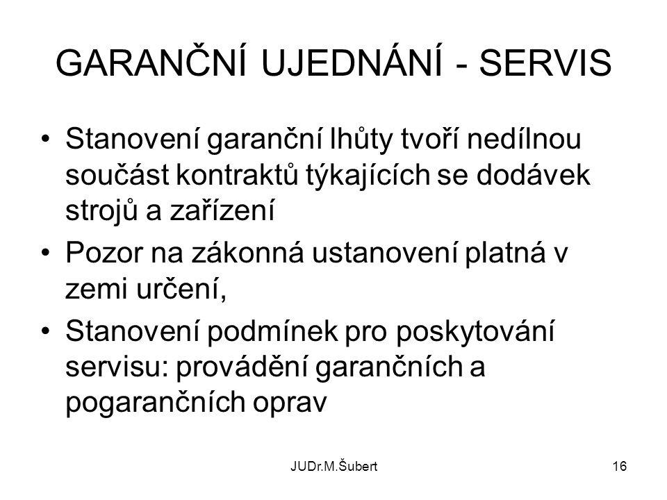 JUDr.M.Šubert16 GARANČNÍ UJEDNÁNÍ - SERVIS •Stanovení garanční lhůty tvoří nedílnou součást kontraktů týkajících se dodávek strojů a zařízení •Pozor n