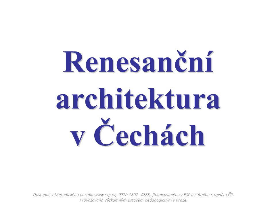 Renesanční architektura v Čechách Dostupné z Metodického portálu www.rvp.cz, ISSN: 1802 – 4785, financovaného z ESF a státního rozpočtu ČR. Provozován
