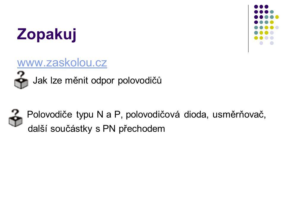 Zopakuj www.zaskolou.cz Jak lze měnit odpor polovodičů Polovodiče typu N a P, polovodičová dioda, usměrňovač, další součástky s PN přechodem