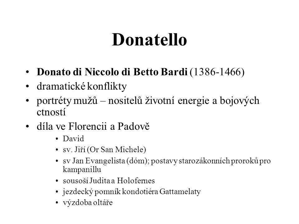 Donatello •Donato di Niccolo di Betto Bardi (1386-1466) •dramatické konflikty •portréty mužů – nositelů životní energie a bojových ctností •díla ve Fl