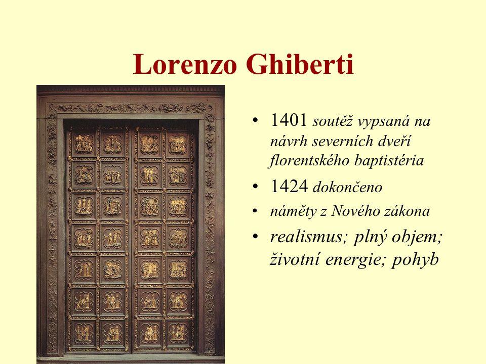 Lorenzo Ghiberti •1401 soutěž vypsaná na návrh severních dveří florentského baptistéria •1424 dokončeno •náměty z Nového zákona •realismus; plný objem