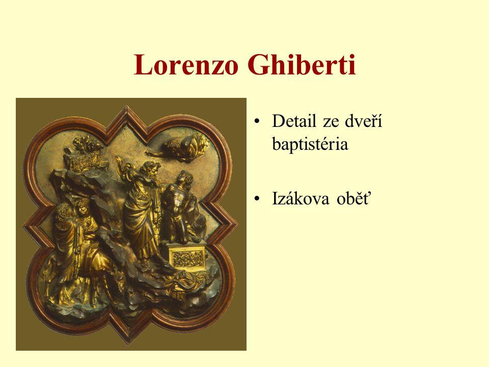 Lorenzo Ghiberti •1425-1452 •východní dveře (Rajská brána) •inspirace pro francouzského sochaře Rodina •výjevy ze Starého zákona •10 scén; seřazeno z hlediska lidského pokroku •perspektivně konstruované plastické obrazy