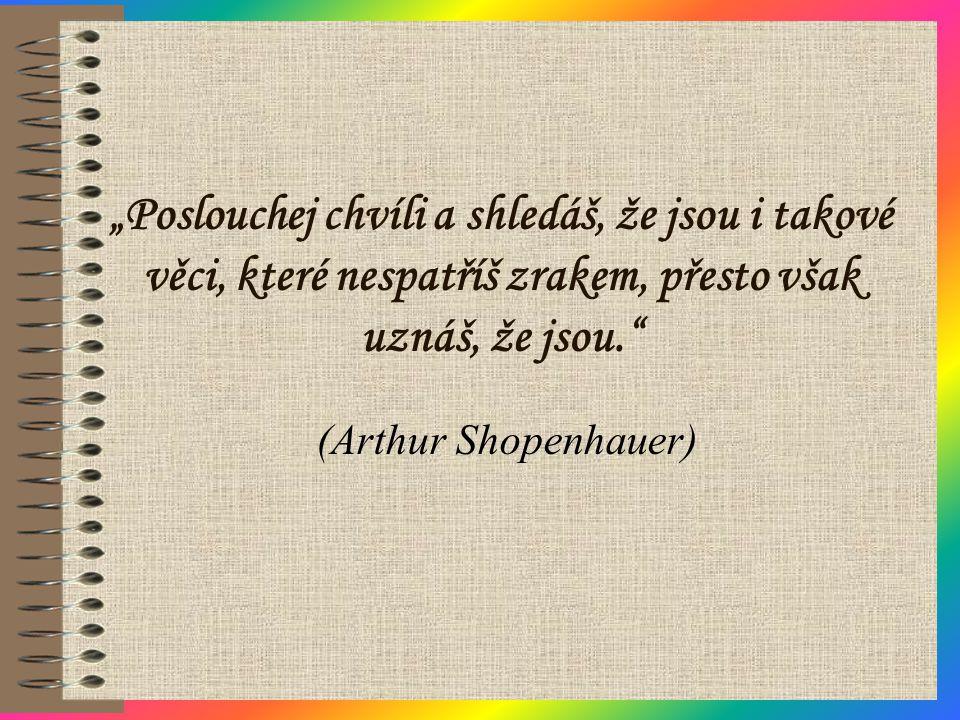 """""""Poslouchej chvíli a shledáš, že jsou i takové věci, které nespatříš zrakem, přesto však uznáš, že jsou."""" (Arthur Shopenhauer)"""
