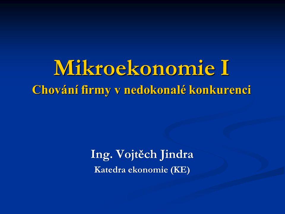 Mikroekonomie I Chování firmy v nedokonalé konkurenci Ing. Vojtěch JindraIng. Vojtěch Jindra Katedra ekonomie (KE)Katedra ekonomie (KE)
