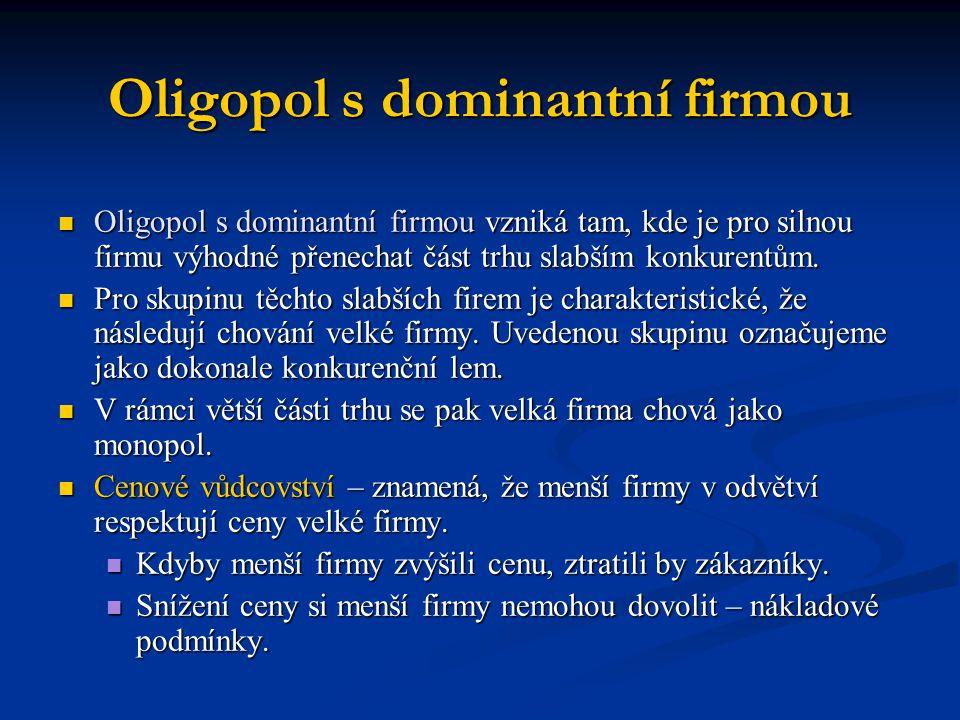 Oligopol s dominantní firmou  Oligopol s dominantní firmou vzniká tam, kde je pro silnou firmu výhodné přenechat část trhu slabším konkurentům.  Pro