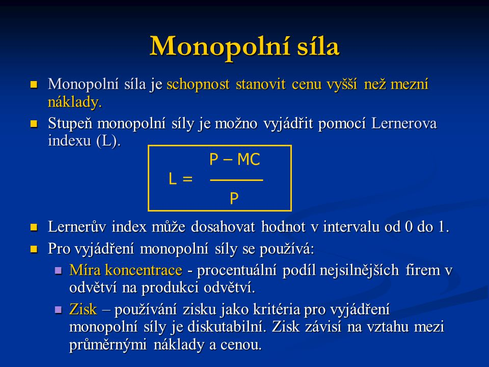 Monopolní síla  Monopolní síla je schopnost stanovit cenu vyšší než mezní náklady.  Stupeň monopolní síly je možno vyjádřit pomocí Lernerova indexu