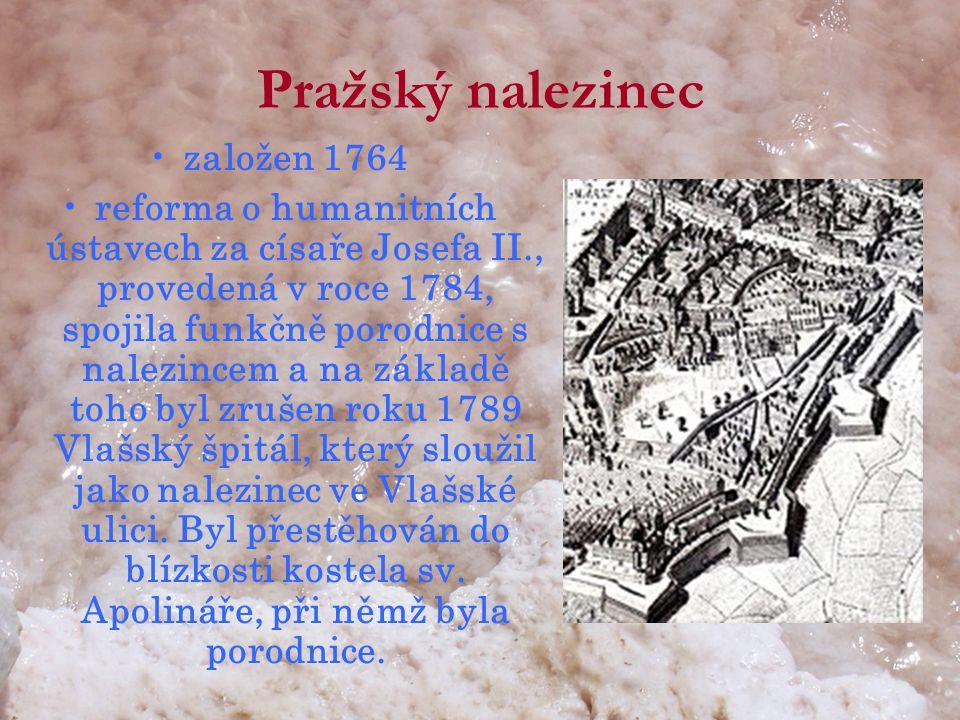 Pražský nalezinec •založen 1764 •reforma o humanitních ústavech za císaře Josefa II., provedená v roce 1784, spojila funkčně porodnice s nalezincem a na základě toho byl zrušen roku 1789 Vlašský špitál, který sloužil jako nalezinec ve Vlašské ulici.