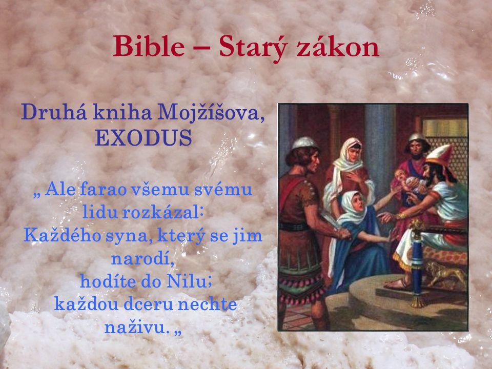 """Bible – Starý zákon Druhá kniha Mojžíšova, EXODUS """" Ale farao všemu svému lidu rozkázal: Každého syna, který se jim narodí, hodíte do Nilu; každou dceru nechte naživu."""