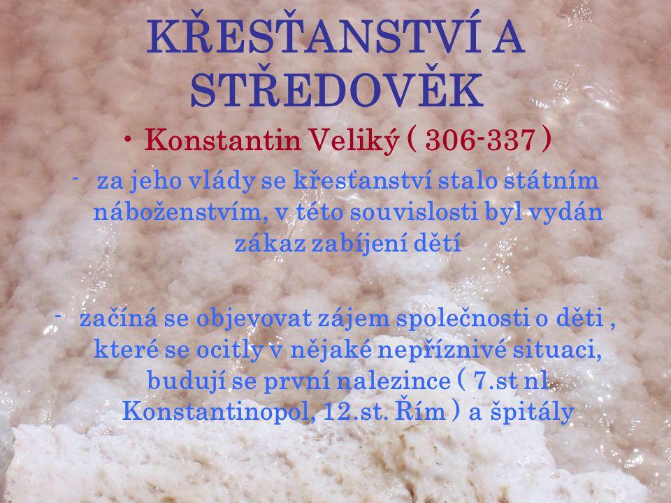 KŘESŤANSTVÍ A STŘEDOVĚK •Konstantin Veliký ( 306-337 ) -za jeho vlády se křesťanství stalo státním náboženstvím, v této souvislosti byl vydán zákaz zabíjení dětí -začíná se objevovat zájem společnosti o děti, které se ocitly v nějaké nepříznivé situaci, budují se první nalezince ( 7.st nl Konstantinopol, 12.st.