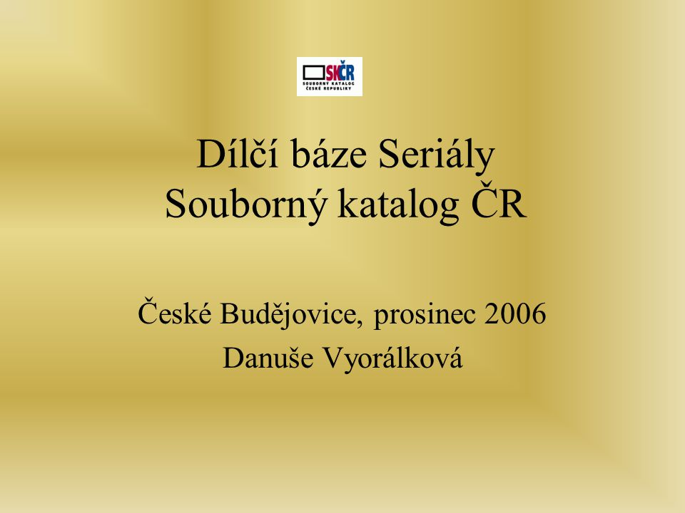 Dílčí báze Seriály Souborný katalog ČR České Budějovice, prosinec 2006 Danuše Vyorálková