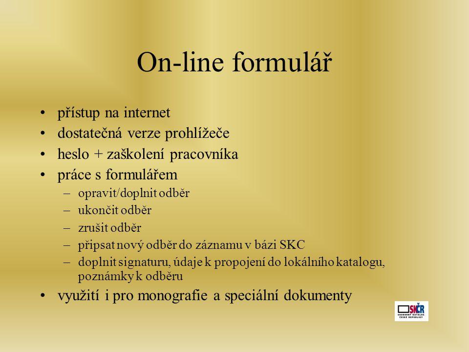 On-line formulář •přístup na internet •dostatečná verze prohlížeče •heslo + zaškolení pracovníka •práce s formulářem –opravit/doplnit odběr –ukončit odběr –zrušit odběr –připsat nový odběr do záznamu v bázi SKC –doplnit signaturu, údaje k propojení do lokálního katalogu, poznámky k odběru •využití i pro monografie a speciální dokumenty