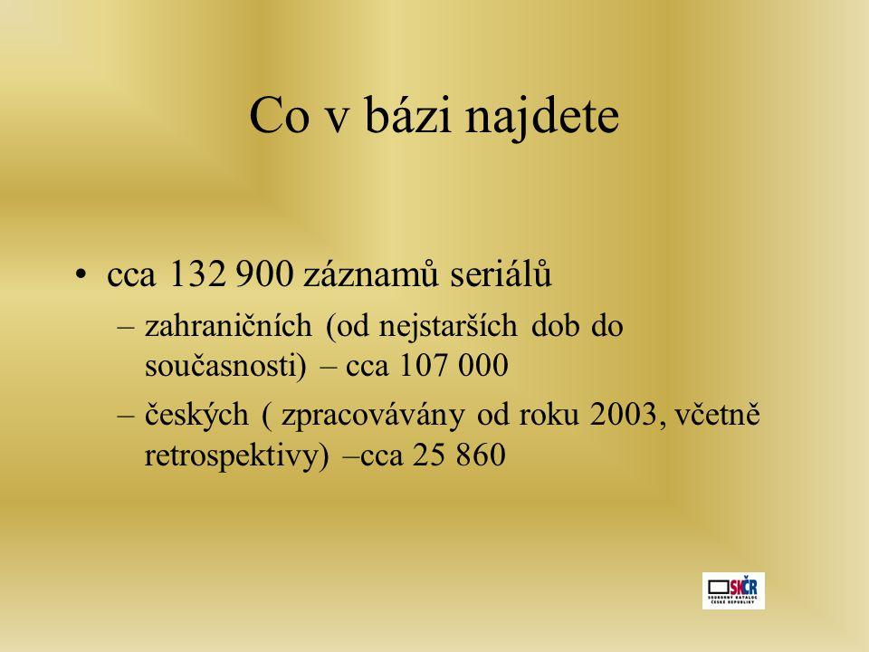 Co v bázi najdete •cca 132 900 záznamů seriálů –zahraničních (od nejstarších dob do současnosti) – cca 107 000 –českých ( zpracovávány od roku 2003, včetně retrospektivy) –cca 25 860