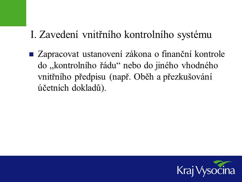 """I. Zavedení vnitřního kontrolního systému  Zapracovat ustanovení zákona o finanční kontrole do """"kontrolního řádu"""" nebo do jiného vhodného vnitřního p"""