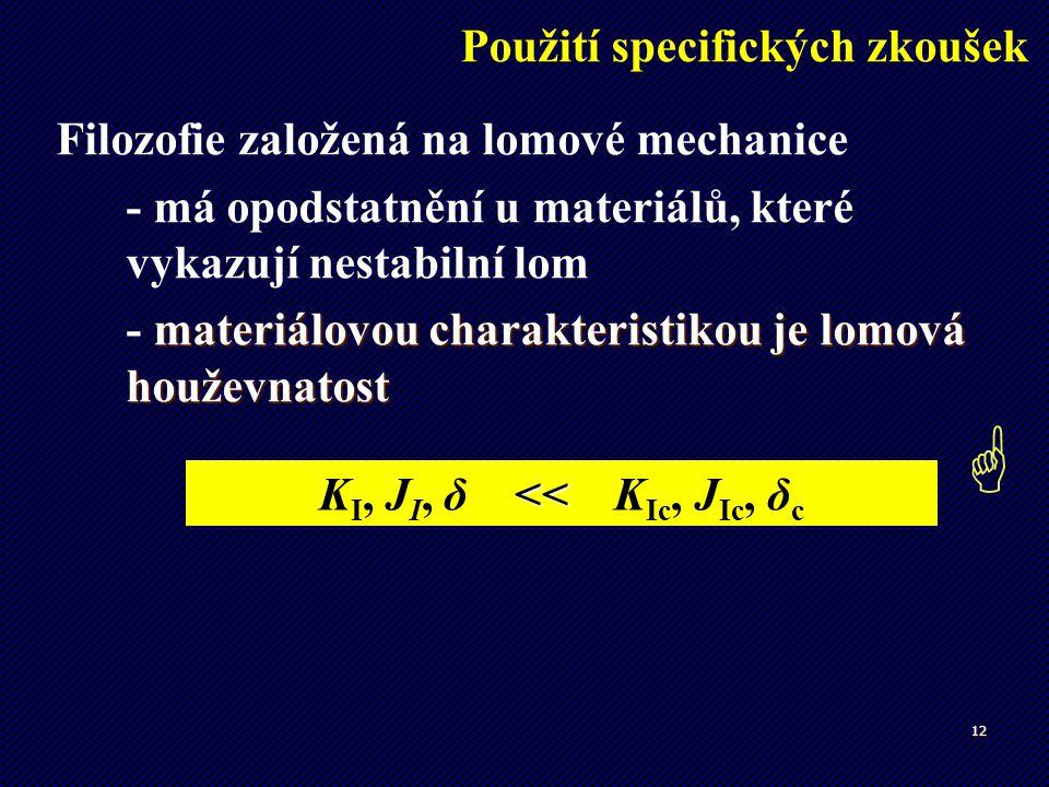 12 << K I, J I, δ << K Ic, J Ic, δ c Filozofie založená na lomové mechanice - má opodstatnění u materiálů, které vykazují nestabilní lom materiálovou