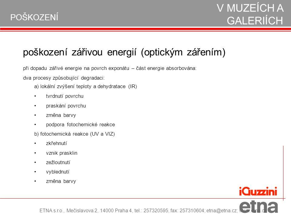 POŠKOZENÍ poškození zářivou energií (optickým zářením) při dopadu zářivé energie na povrch exponátu – část energie absorbována: dva procesy způsobující degradaci: • •tvrdnutí povrchu • •praskání povrchu • •změna barvy • •podpora fotochemické reakce OCHRANA EXPONÁTŮ V MUZEÍCH A GALERIÍCH a) lokální zvýšení teploty a dehydratace (IR) b) fotochemická reakce (UV a VIZ) • •zkřehnutí • •vznik prasklin • • zežloutnutí • •vyblednutí • •změna barvy