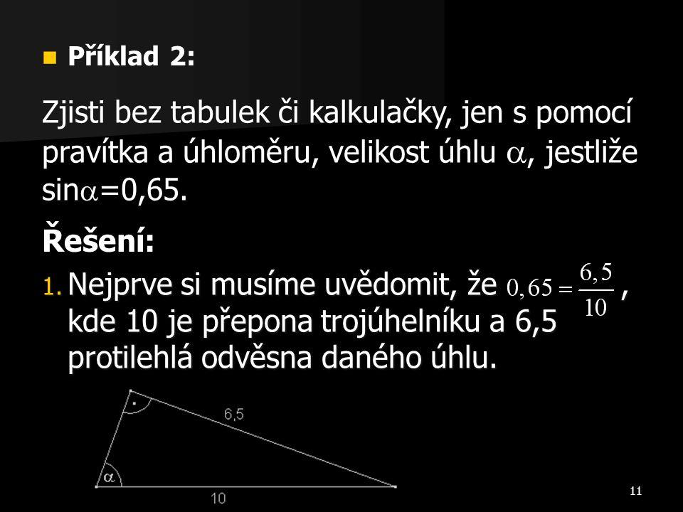 11  Příklad 2: Zjisti bez tabulek či kalkulačky, jen s pomocí pravítka a úhloměru, velikost úhlu , jestliže sin  =0,65. Řešení: 1. Nejprve si musím