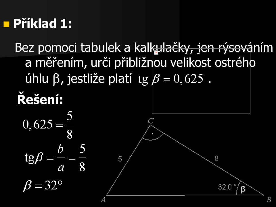 17 Bez pomoci tabulek a kalkulačky, jen rýsováním a měřením, urči přibližnou velikost ostrého úhlu , jestliže platí.  Příklad 1: Řešení: