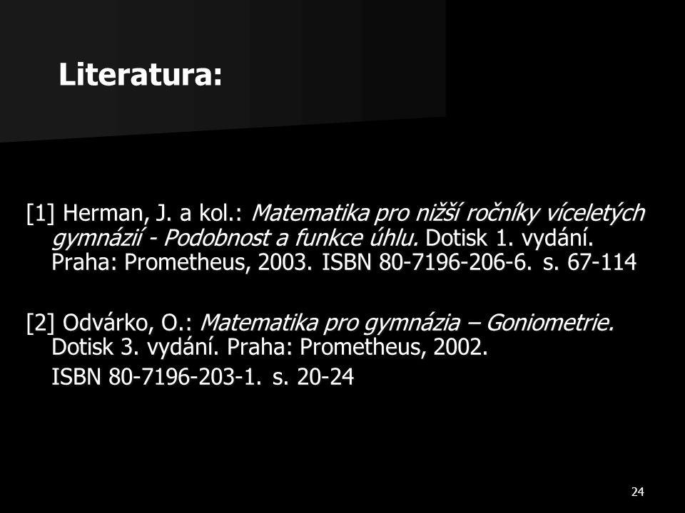 24 [1] Herman, J. a kol.: Matematika pro nižší ročníky víceletých gymnázií - Podobnost a funkce úhlu. Dotisk 1. vydání. Praha: Prometheus, 2003. ISBN