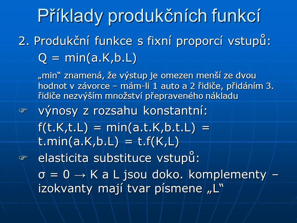 Příklady produkčních funkcí 1.L ineární produkční funkce: Q = f(K,L) = a.K + b.L oooobsahuje konstantní výnosy z rozsahu, protože: f(t.K,t.L) = a.t.K + b.t.L = t(a.K+b.L) = t.f(K,L) eeeelasticita substituce vstupů: σ = ∞ → práce a kapitál jsou dokonalé substituty – izokvanty jsou rovnoběžné přímky