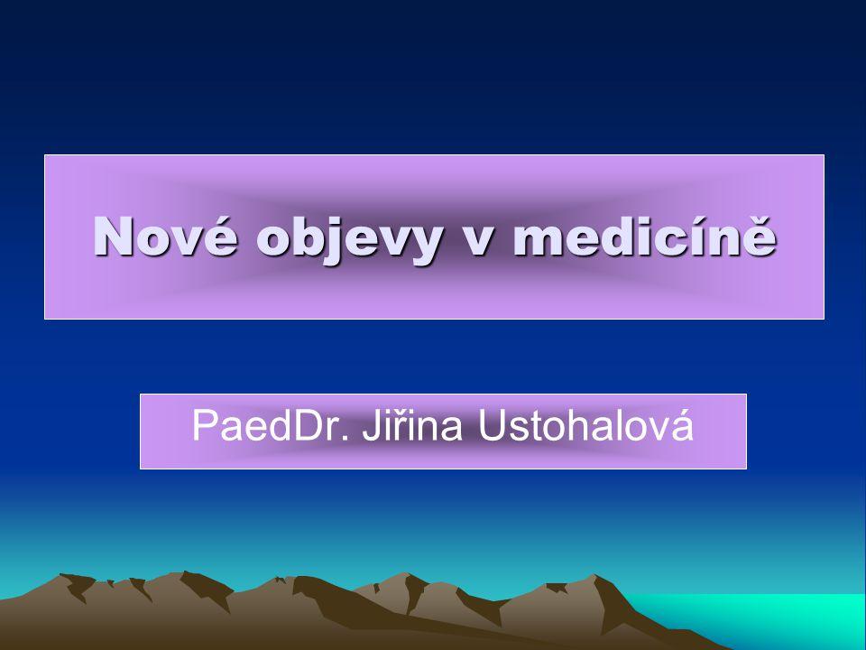 Nové objevy v medicíně PaedDr. Jiřina Ustohalová