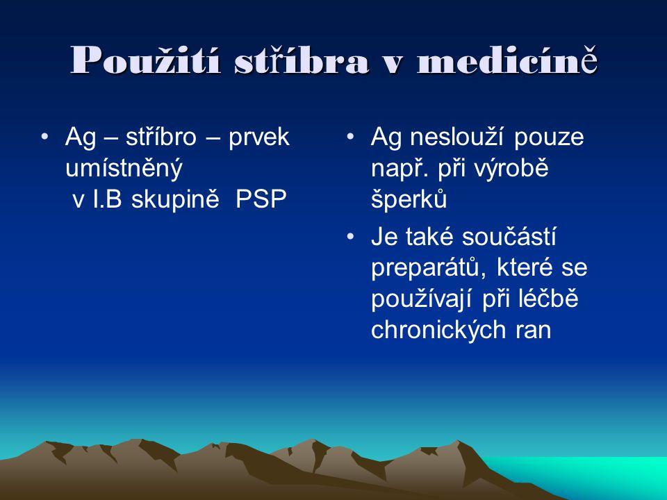 Použití st ř íbra v medicín ě •Ag – stříbro – prvek umístněný v I.B skupině PSP • •Ag neslouží pouze např.