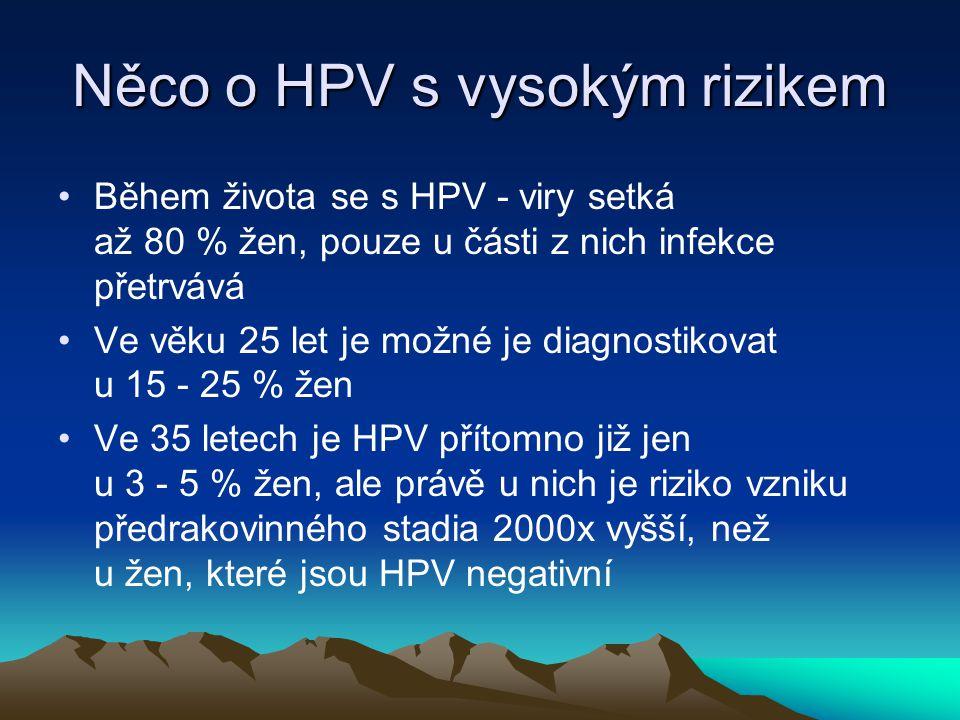 Něco o HPV s vysokým rizikem •Během života se s HPV - viry setká až 80 % žen, pouze u části z nich infekce přetrvává •Ve věku 25 let je možné je diagnostikovat u 15 - 25 % žen •Ve 35 letech je HPV přítomno již jen u 3 - 5 % žen, ale právě u nich je riziko vzniku předrakovinného stadia 2000x vyšší, než u žen, které jsou HPV negativní