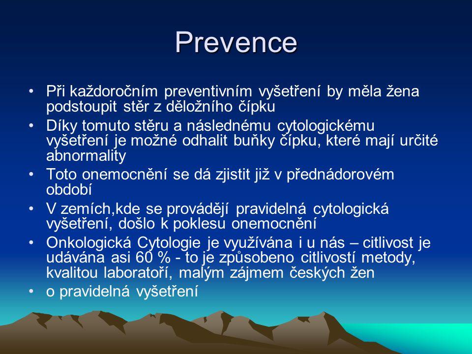 Prevence •Při každoročním preventivním vyšetření by měla žena podstoupit stěr z děložního čípku •Díky tomuto stěru a následnému cytologickému vyšetření je možné odhalit buňky čípku, které mají určité abnormality •Toto onemocnění se dá zjistit již v přednádorovém období •V zemích,kde se provádějí pravidelná cytologická vyšetření, došlo k poklesu onemocnění •Onkologická Cytologie je využívána i u nás – citlivost je udávána asi 60 % - to je způsobeno citlivostí metody, kvalitou laboratoří, malým zájmem českých žen •o pravidelná vyšetření