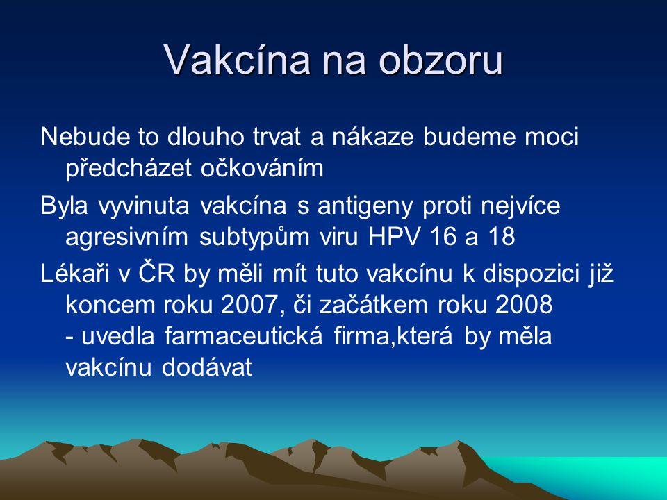Vakcína na obzoru Nebude to dlouho trvat a nákaze budeme moci předcházet očkováním Byla vyvinuta vakcína s antigeny proti nejvíce agresivním subtypům viru HPV 16 a 18 Lékaři v ČR by měli mít tuto vakcínu k dispozici již koncem roku 2007, či začátkem roku 2008 - uvedla farmaceutická firma,která by měla vakcínu dodávat