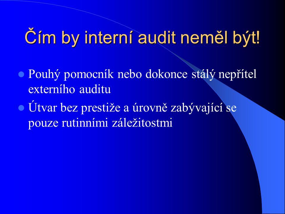 Čím by interní audit neměl být!  Pouhý pomocník nebo dokonce stálý nepřítel externího auditu  Útvar bez prestiže a úrovně zabývající se pouze rutinn
