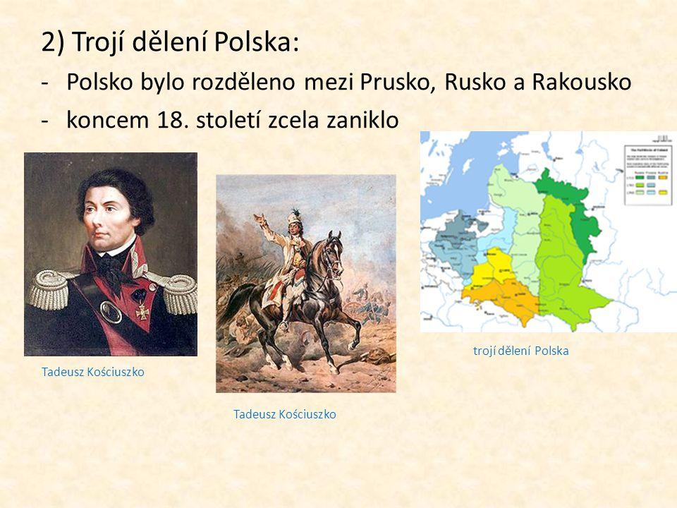 2) Trojí dělení Polska: -Polsko bylo rozděleno mezi Prusko, Rusko a Rakousko -koncem 18. století zcela zaniklo trojí dělení Polska Tadeusz Kościuszko