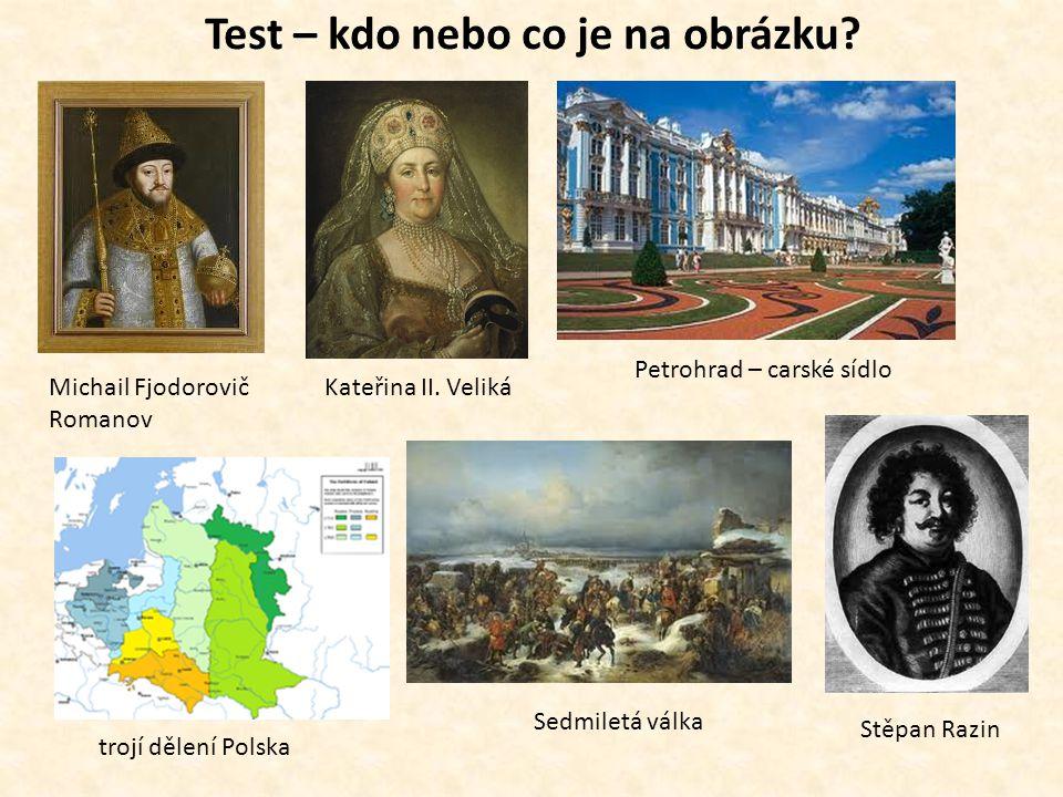 Test – kdo nebo co je na obrázku? Michail Fjodorovič Romanov Kateřina II. Veliká Petrohrad – carské sídlo trojí dělení Polska Sedmiletá válka Stěpan R