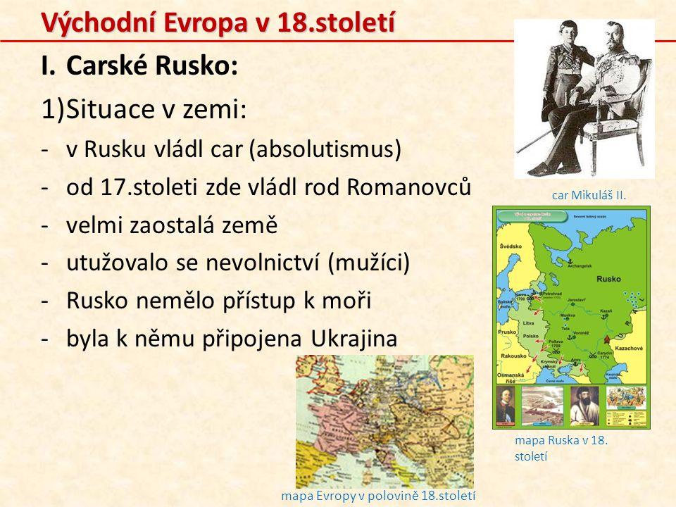 Východní Evropa v 18.století I.Carské Rusko: 1)Situace v zemi: -v Rusku vládl car (absolutismus) -od 17.stoleti zde vládl rod Romanovců -velmi zaostal