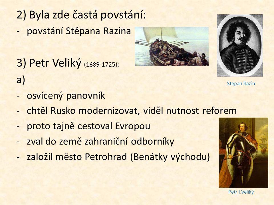 2) Byla zde častá povstání: -povstání Stěpana Razina 3) Petr Veliký (1689-1725): a) -osvícený panovník -chtěl Rusko modernizovat, viděl nutnost refore