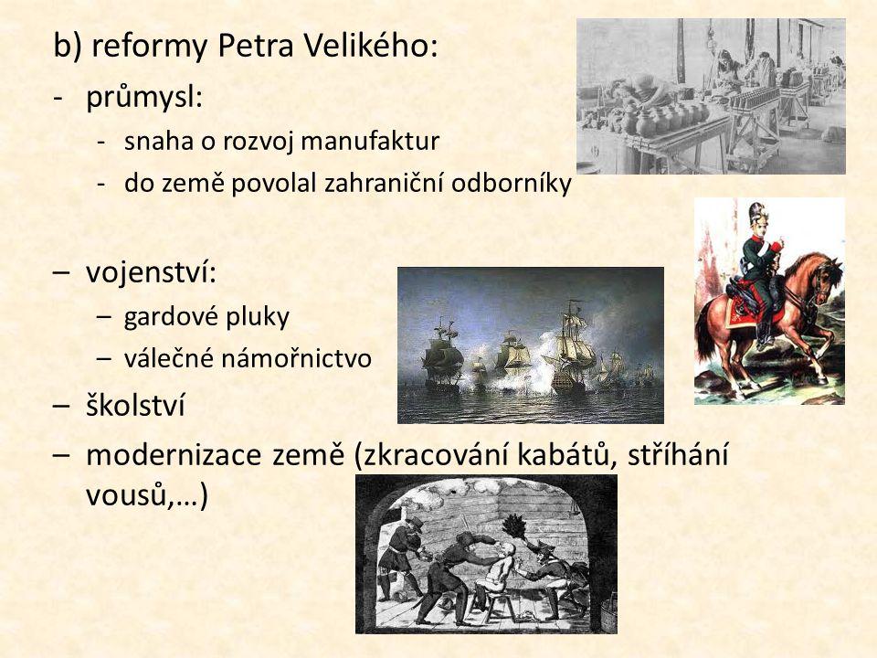 b) reformy Petra Velikého: -průmysl: -snaha o rozvoj manufaktur -do země povolal zahraniční odborníky –vojenství: –gardové pluky –válečné námořnictvo