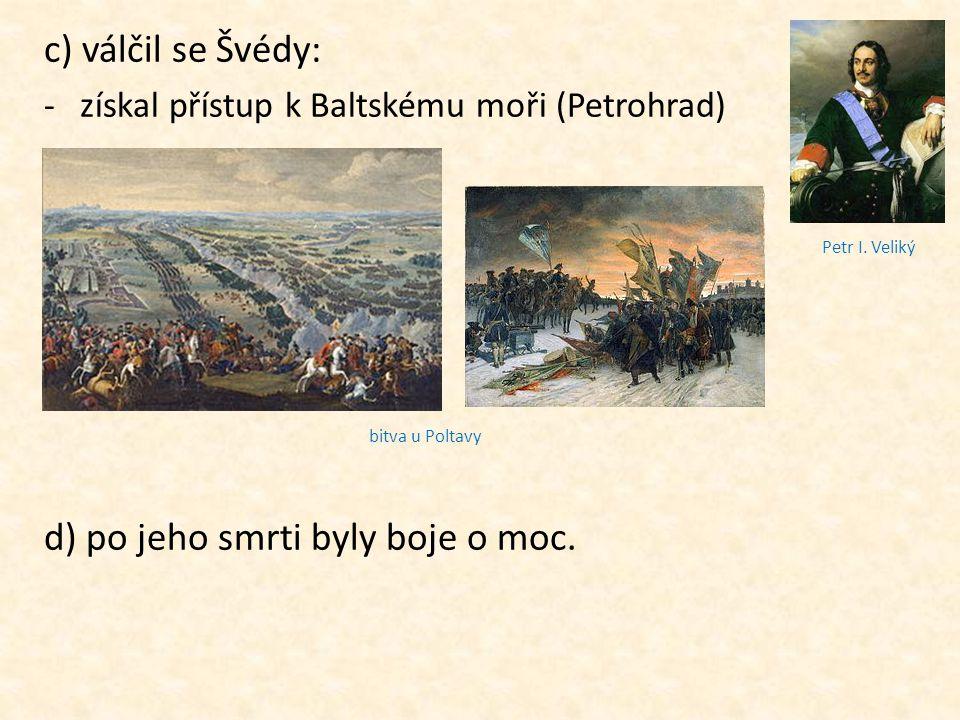 c) válčil se Švédy: -získal přístup k Baltskému moři (Petrohrad) d) po jeho smrti byly boje o moc. bitva u Poltavy Petr I. Veliký