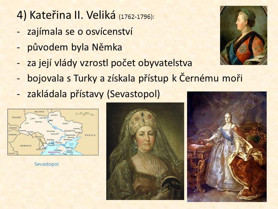 4) Kateřina II. Veliká (1762-1796): -zajímala se o osvícenství -původem byla Němka -za její vlády vzrostl počet obyvatelstva -bojovala s Turky a získa