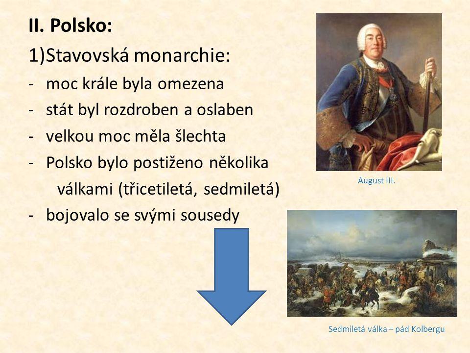 II. Polsko: 1)Stavovská monarchie: -moc krále byla omezena -stát byl rozdroben a oslaben -velkou moc měla šlechta -Polsko bylo postiženo několika válk